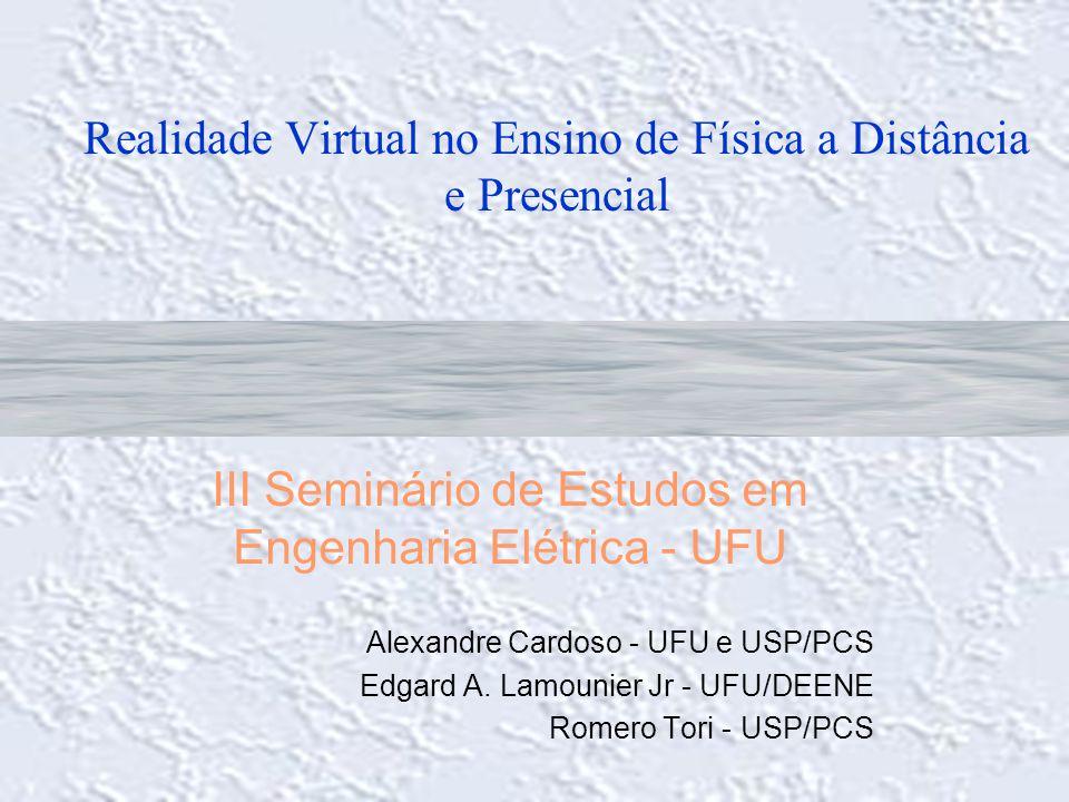 Realidade Virtual no Ensino de Física a Distância e Presencial III Seminário de Estudos em Engenharia Elétrica - UFU Alexandre Cardoso - UFU e USP/PCS