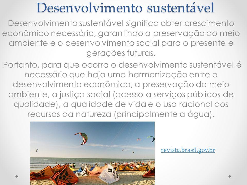 Desenvolvimento sustentável Desenvolvimento sustentável significa obter crescimento econômico necessário, garantindo a preservação do meio ambiente e