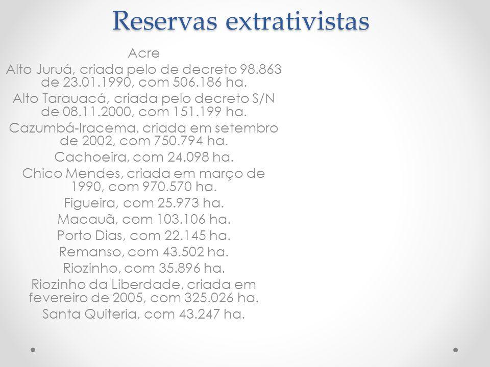 Reservas extrativistas Acre Alto Juruá, criada pelo de decreto 98.863 de 23.01.1990, com 506.186 ha. Alto Tarauacá, criada pelo decreto S/N de 08.11.2