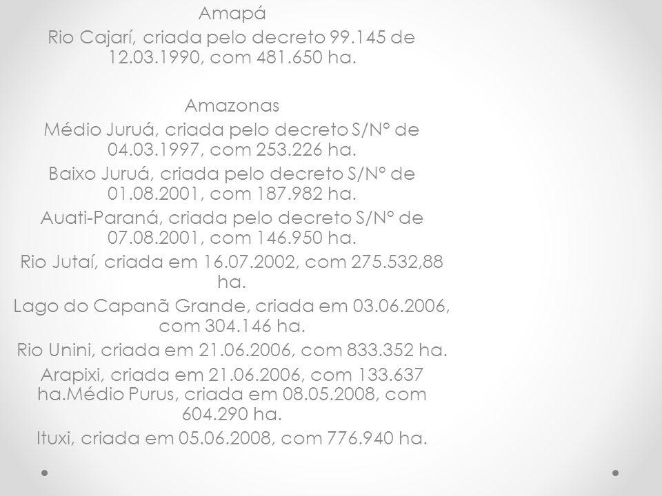 Amapá Rio Cajarí, criada pelo decreto 99.145 de 12.03.1990, com 481.650 ha. Amazonas Médio Juruá, criada pelo decreto S/N° de 04.03.1997, com 253.226