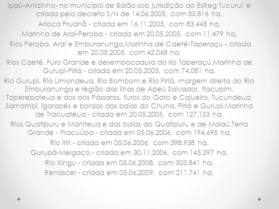 Ipaú-Anilzinho- no município de Baião,sob jurisdição do EsReg Tucuruí, e criada pelo decreto S/N de 14.06.2005, com 55.816 ha. Arioca Pruanã - criada