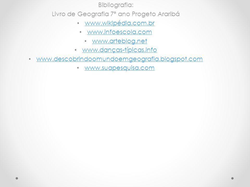 Bibliografia: Livro de Geografia 7º ano Progeto Araribá www.wikipédia.com.br www.infoescola.com www.arteblog.net www.danças-típicas.info www.descobrin
