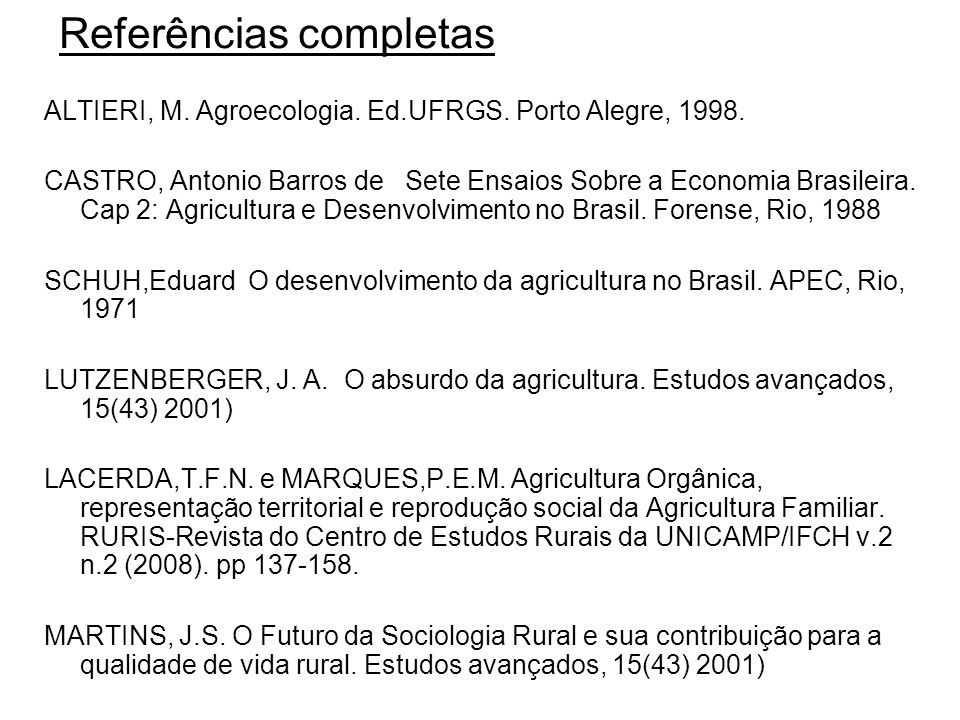 Referências completas ALTIERI, M. Agroecologia. Ed.UFRGS. Porto Alegre, 1998. CASTRO, Antonio Barros de Sete Ensaios Sobre a Economia Brasileira. Cap