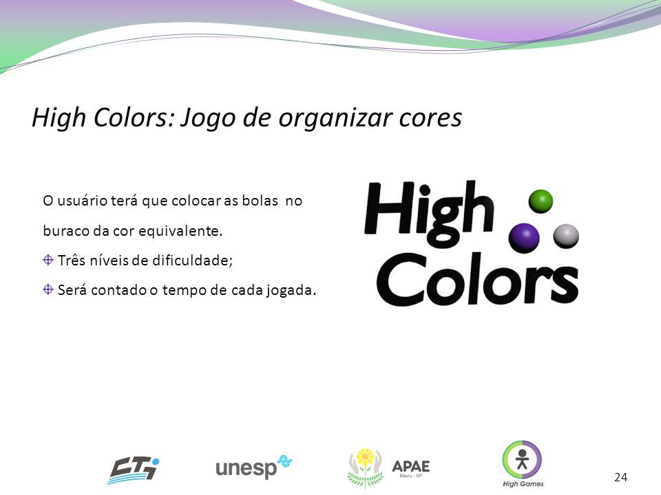 24 O usuário terá que colocar as bolas no buraco da cor equivalente. Três níveis de dificuldade; Será contado o tempo de cada jogada. High Colors: Jog