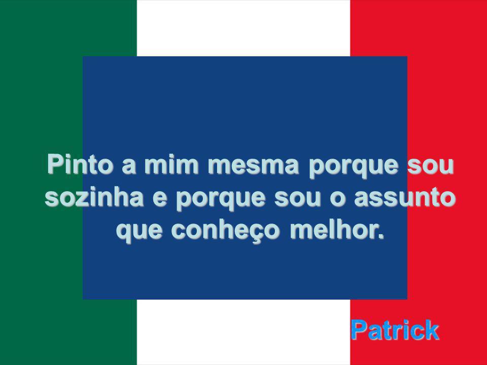Patrick Pinto a mim mesma porque sou sozinha e porque sou o assunto que conheço melhor.
