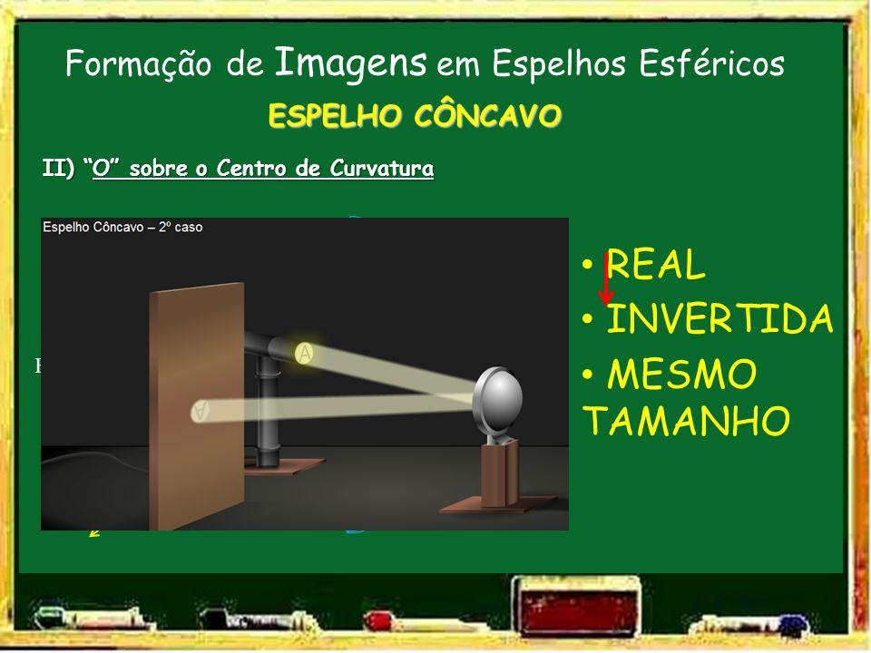 Formação de Imagens em Espelhos Esféricos V F C E.P. ESPELHO CÔNCAVO II) O sobre o Centro de Curvatura O REAL INVERTIDA MESMO TAMANHO I