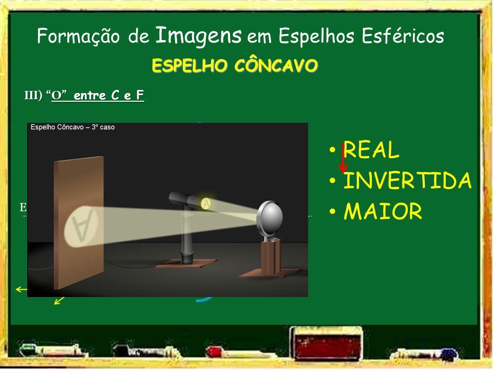 Formação de Imagens em Espelhos Esféricos V F C E.P. ESPELHO CÔNCAVO III) O entre C e F O REAL INVERTIDA MAIOR I