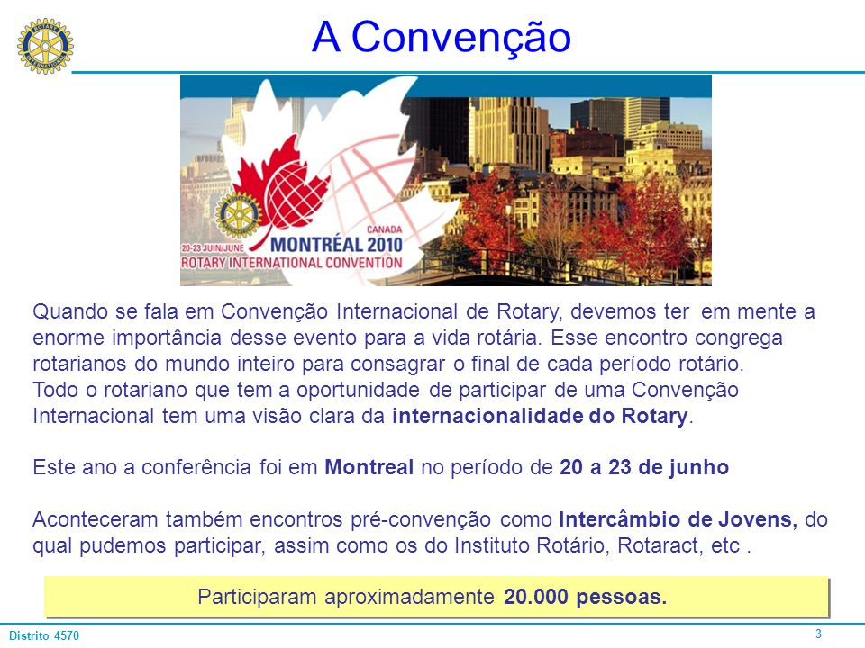 3 Distrito 4570 A Convenção Quando se fala em Convenção Internacional de Rotary, devemos ter em mente a enorme importância desse evento para a vida ro