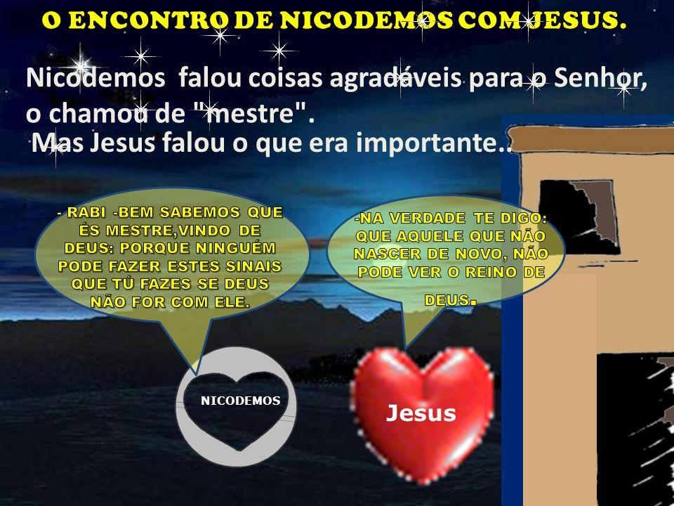 Disse mais: NICODEMOS Jesus Nicodemos falou coisas agradáveis para o Senhor, o chamou de mestre .