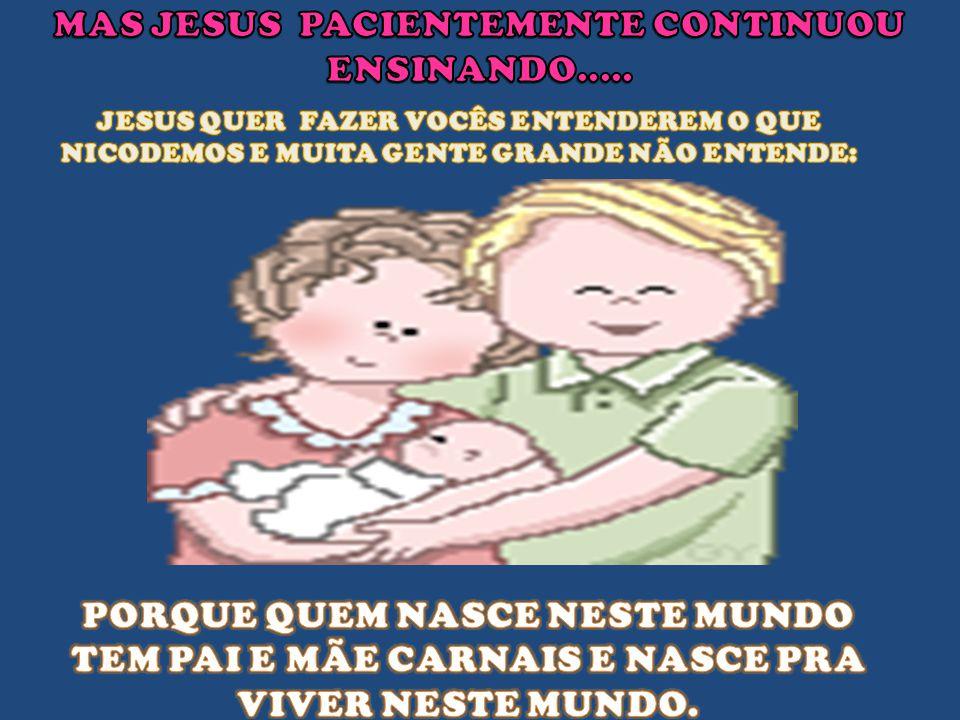 - COMO PODE UM HOMEM NASCER, SENDO VELHO, MESTRE? PODERÁ ENTRAR NA BARRIGA DE SUA MÃE E NASCER DE NOVO? NICODEMOS Jesus