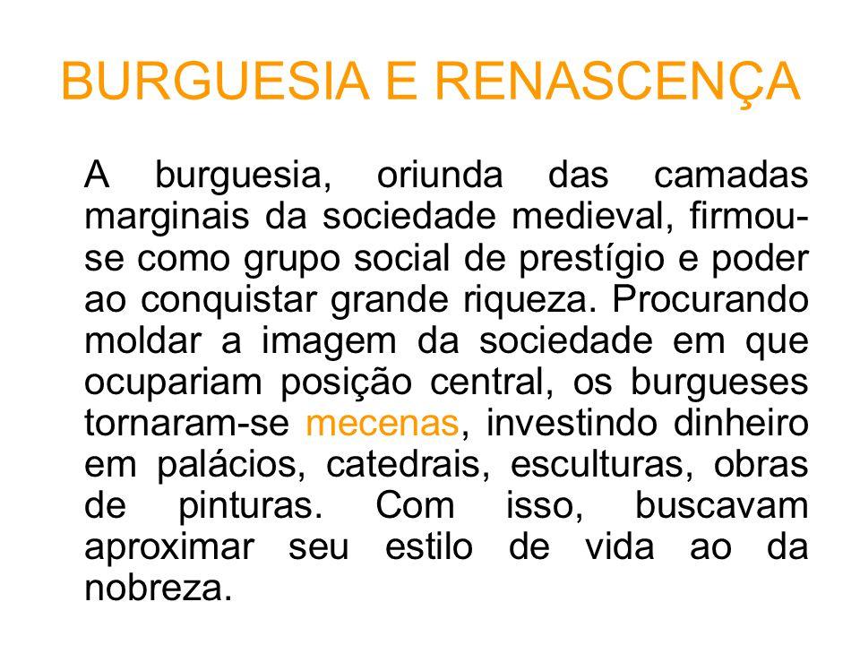 BURGUESIA E RENASCENÇA A burguesia, oriunda das camadas marginais da sociedade medieval, firmou- se como grupo social de prestígio e poder ao conquistar grande riqueza.