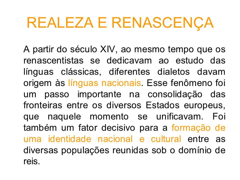 REALEZA E RENASCENÇA A partir do século XIV, ao mesmo tempo que os renascentistas se dedicavam ao estudo das línguas clássicas, diferentes dialetos davam origem às línguas nacionais.