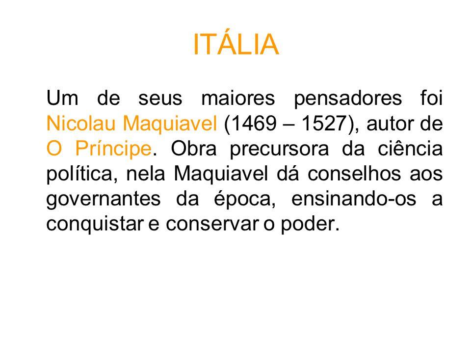 ITÁLIA Um de seus maiores pensadores foi Nicolau Maquiavel (1469 – 1527), autor de O Príncipe.