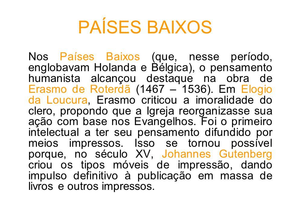 PAÍSES BAIXOS Nos Países Baixos (que, nesse período, englobavam Holanda e Bélgica), o pensamento humanista alcançou destaque na obra de Erasmo de Roterdã (1467 – 1536).