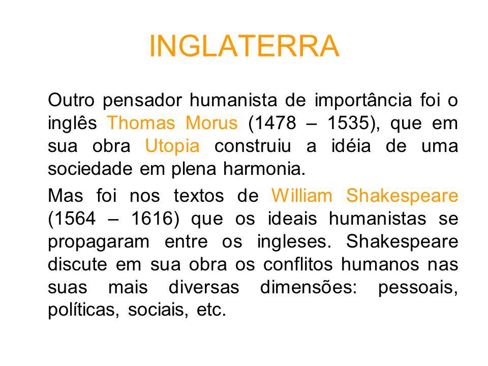 INGLATERRA Outro pensador humanista de importância foi o inglês Thomas Morus (1478 – 1535), que em sua obra Utopia construiu a idéia de uma sociedade em plena harmonia.