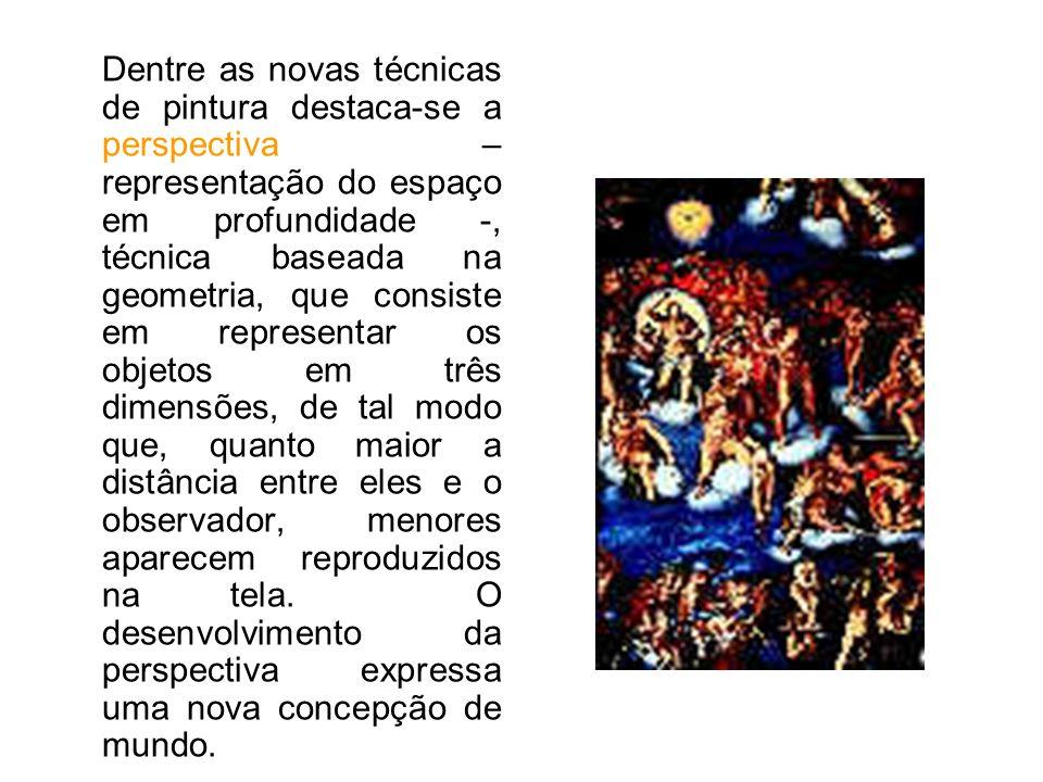 Dentre as novas técnicas de pintura destaca-se a perspectiva – representação do espaço em profundidade -, técnica baseada na geometria, que consiste em representar os objetos em três dimensões, de tal modo que, quanto maior a distância entre eles e o observador, menores aparecem reproduzidos na tela.
