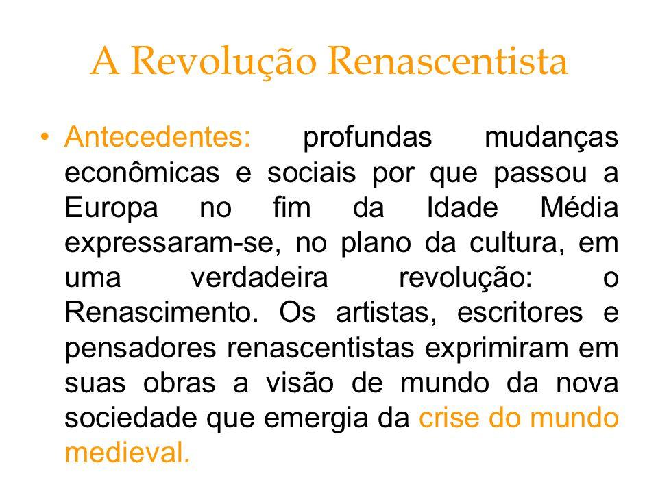 A Revolução Renascentista Antecedentes: profundas mudanças econômicas e sociais por que passou a Europa no fim da Idade Média expressaram-se, no plano da cultura, em uma verdadeira revolução: o Renascimento.