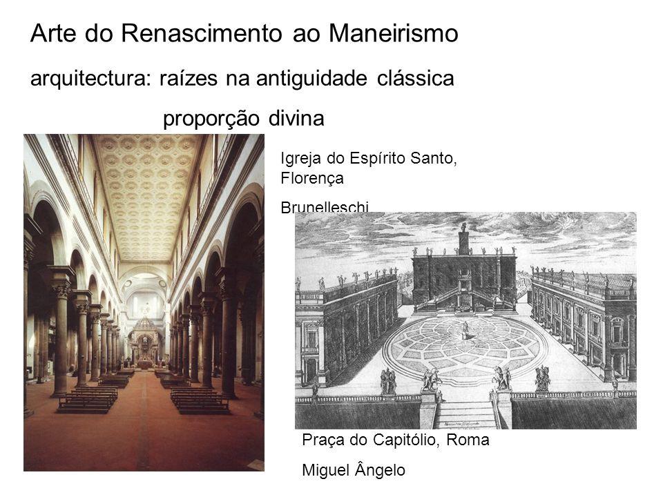 Arte do Renascimento ao Maneirismo arquitectura: raízes na antiguidade clássica proporção divina Igreja do Espírito Santo, Florença Brunelleschi Praça do Capitólio, Roma Miguel Ângelo