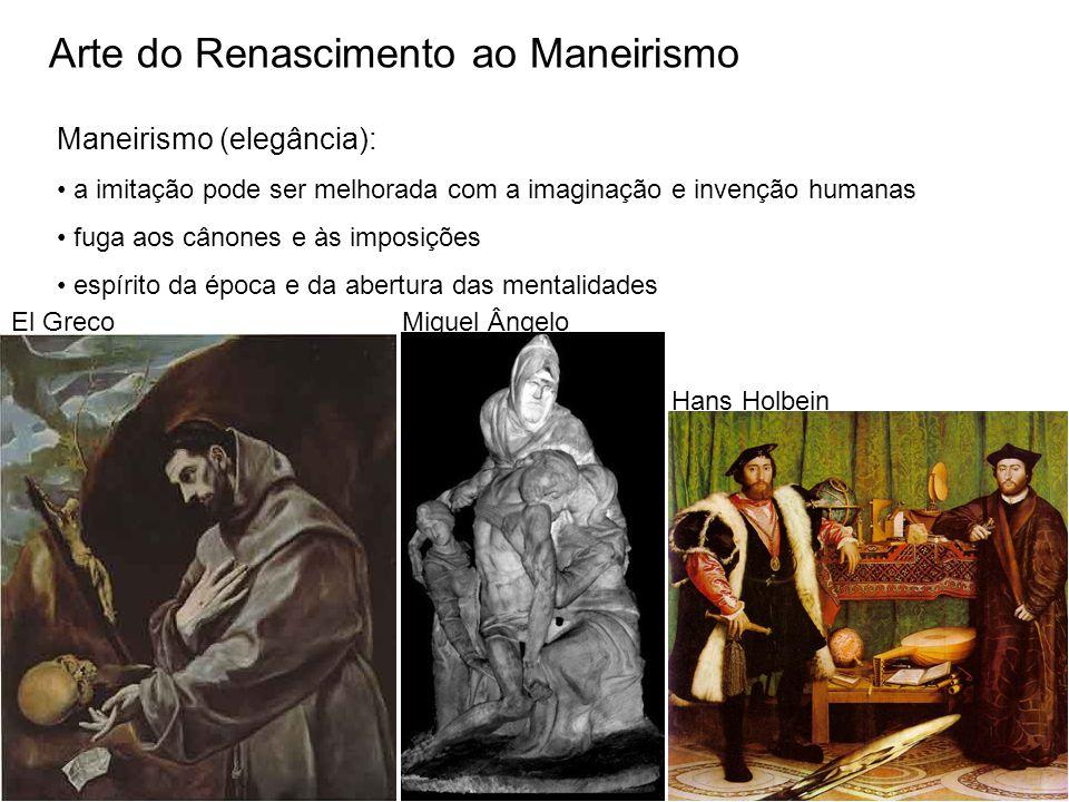 Arte do Renascimento ao Maneirismo Maneirismo (elegância): a imitação pode ser melhorada com a imaginação e invenção humanas fuga aos cânones e às imposições espírito da época e da abertura das mentalidades El GrecoMiguel Ângelo Hans Holbein