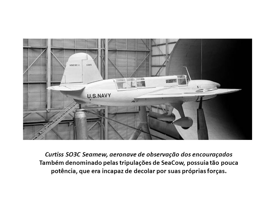 Curtiss SO3C Seamew, aeronave de observação dos encouraçados Também denominado pelas tripulações de SeaCow, possuia tão pouca potência, que era incapaz de decolar por suas próprias forças.