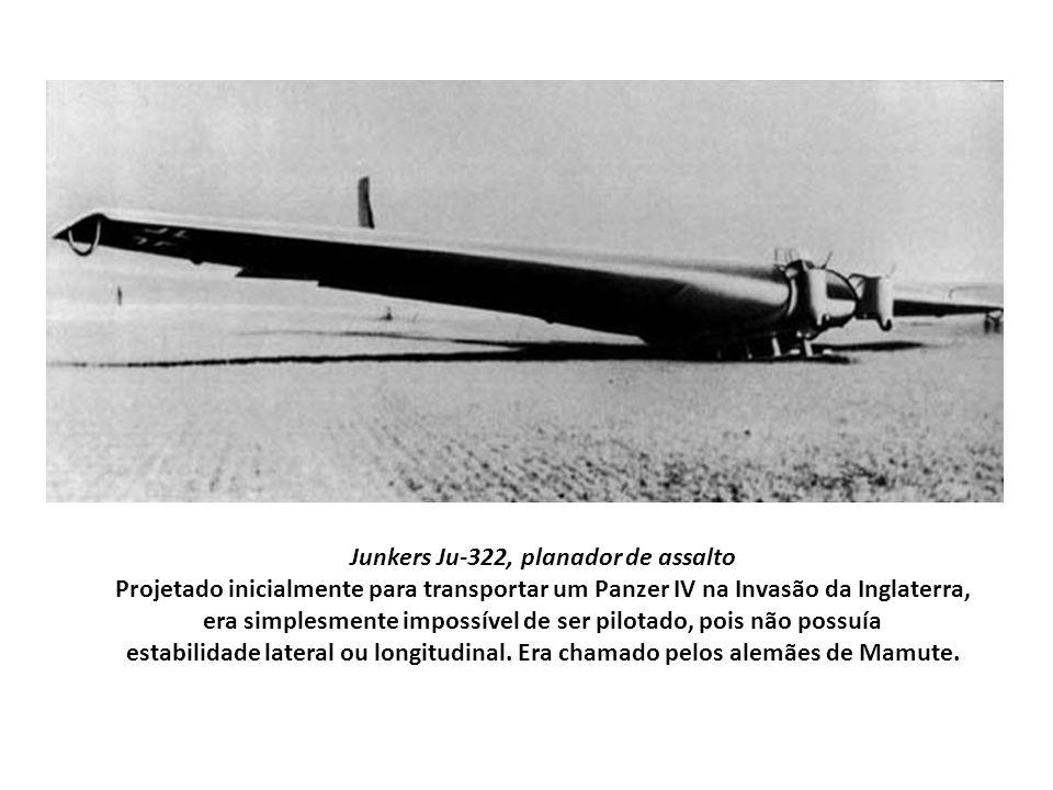 Junkers Ju-322, planador de assalto Projetado inicialmente para transportar um Panzer IV na Invasão da Inglaterra, era simplesmente impossível de ser pilotado, pois não possuía estabilidade lateral ou longitudinal.