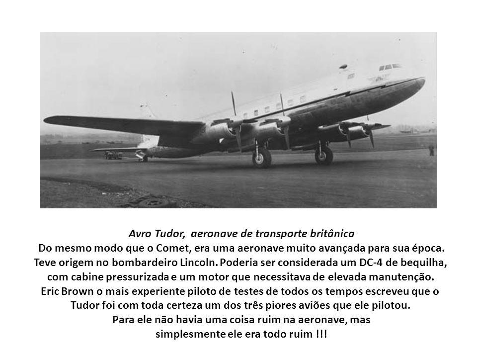 Avro Tudor, aeronave de transporte britânica Do mesmo modo que o Comet, era uma aeronave muito avançada para sua época. Teve origem no bombardeiro Lin