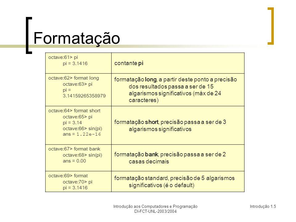 Introdução aos Computadores e Programação DI-FCT-UNL-2003/2004 Introdução 1.5 Formatação octave:61> pi pi = 3.1416 contante pi octave:62> format long