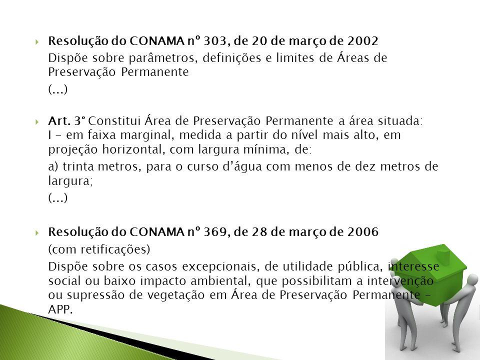 Resolução do CONAMA nº 303, de 20 de março de 2002 Dispõe sobre parâmetros, definições e limites de Áreas de Preservação Permanente (...) Art. 3° Cons