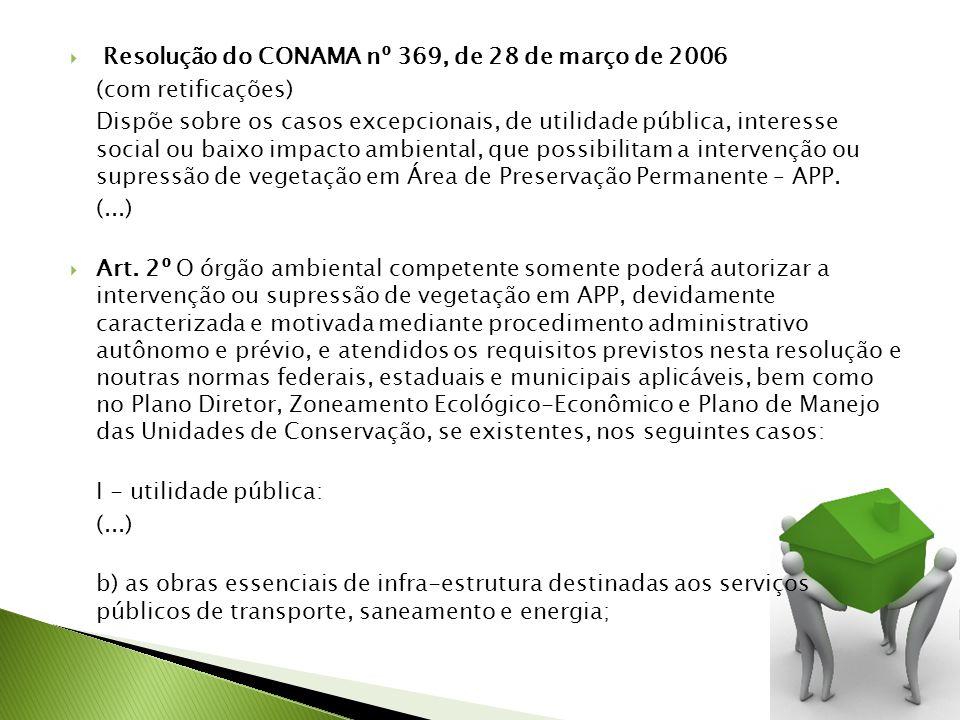 Resolução do CONAMA nº 369, de 28 de março de 2006 (com retificações) Dispõe sobre os casos excepcionais, de utilidade pública, interesse social ou baixo impacto ambiental, que possibilitam a intervenção ou supressão de vegetação em Área de Preservação Permanente – APP.