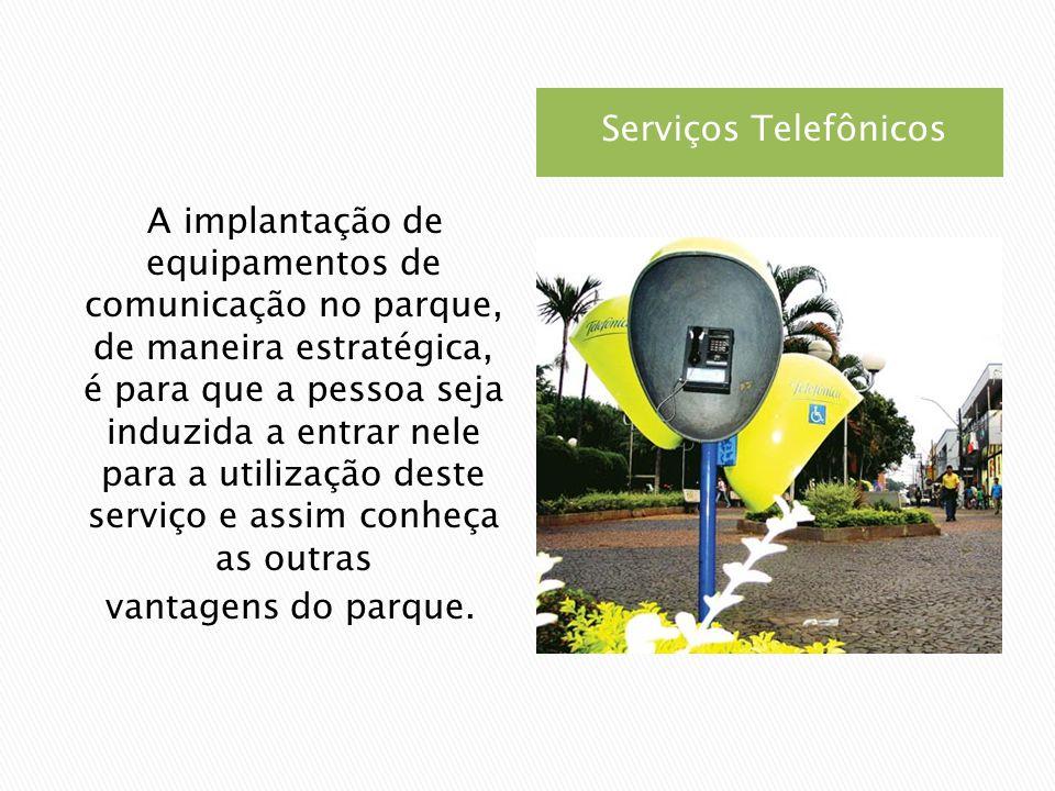 Serviços Telefônicos A implantação de equipamentos de comunicação no parque, de maneira estratégica, é para que a pessoa seja induzida a entrar nele para a utilização deste serviço e assim conheça as outras vantagens do parque.