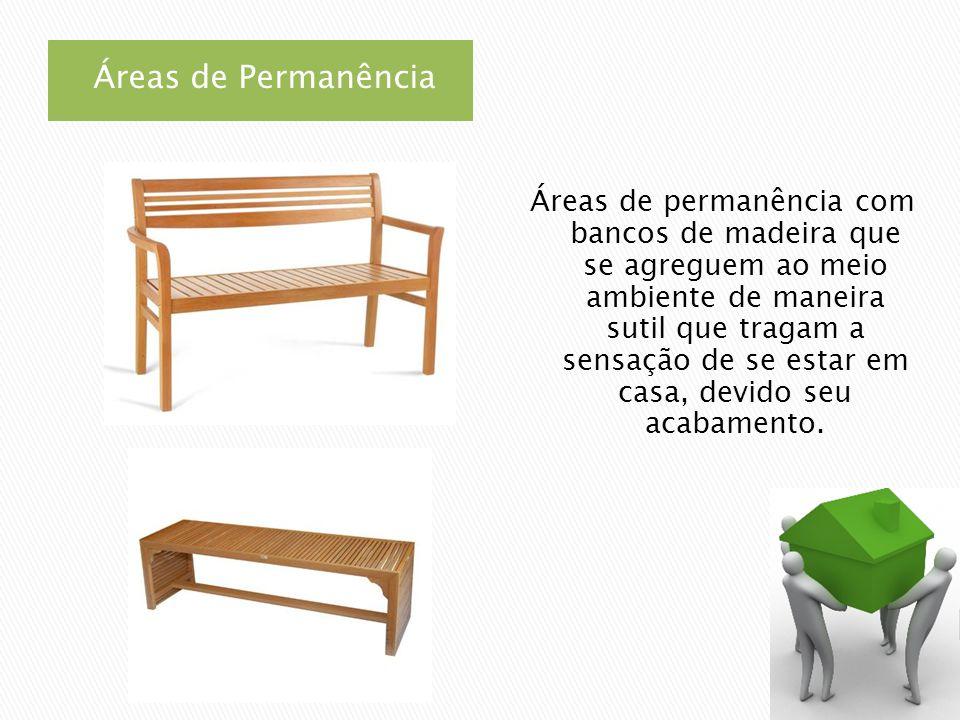 Áreas de Permanência Áreas de permanência com bancos de madeira que se agreguem ao meio ambiente de maneira sutil que tragam a sensação de se estar em casa, devido seu acabamento.