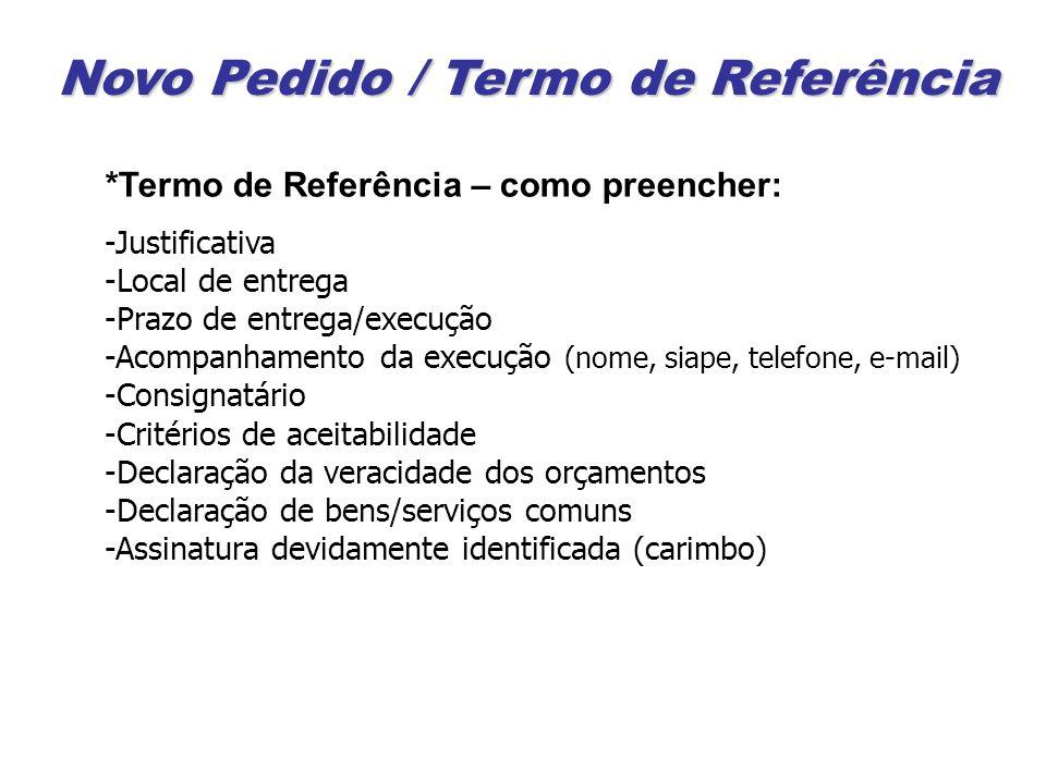 Novo Pedido / Termo de Referência *Termo de Referência – como preencher: -Justificativa -Local de entrega -Prazo de entrega/execução -Acompanhamento da execução (nome, siape, telefone, e-mail) -Consignatário -Critérios de aceitabilidade -Declaração da veracidade dos orçamentos -Declaração de bens/serviços comuns -Assinatura devidamente identificada (carimbo)