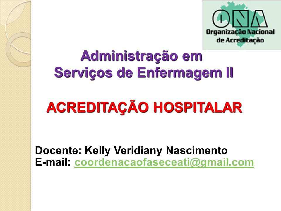 Administração em Serviços de Enfermagem II Docente: Kelly Veridiany Nascimento E-mail: coordenacaofaseceati@gmail.comcoordenacaofaseceati@gmail.com ACREDITAÇÃO HOSPITALAR