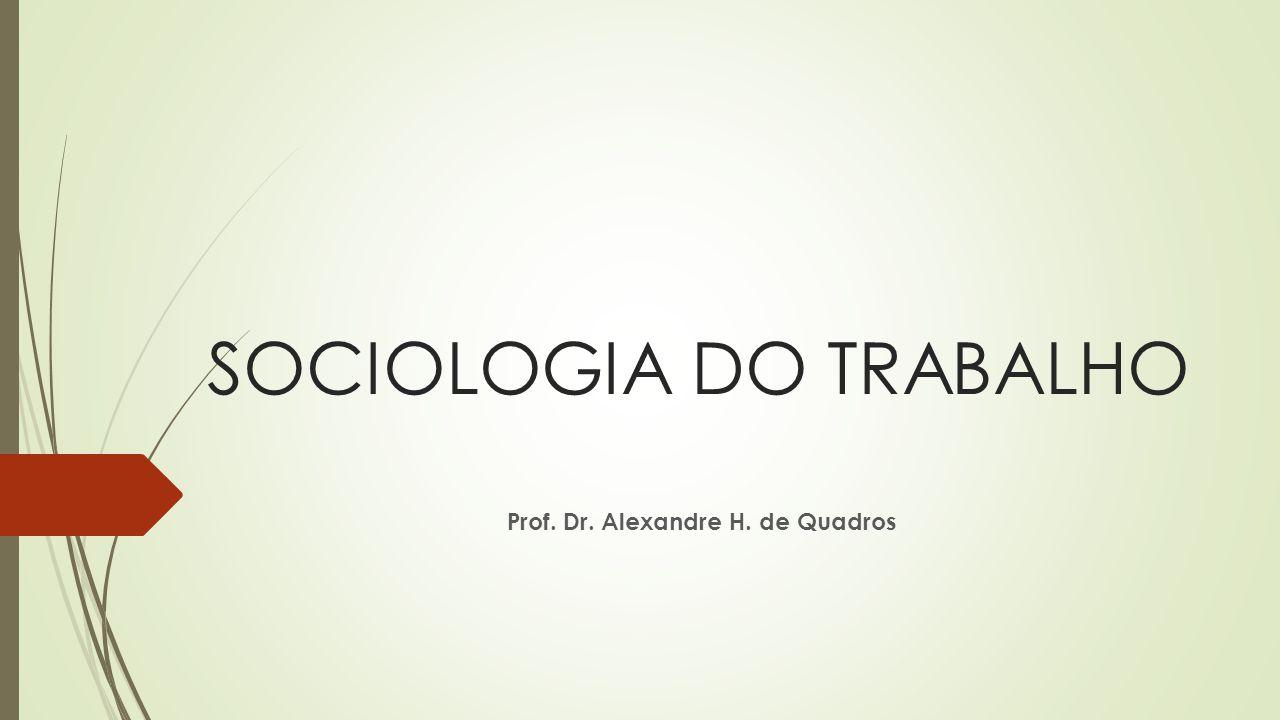 SOCIOLOGIA DO TRABALHO Prof. Dr. Alexandre H. de Quadros