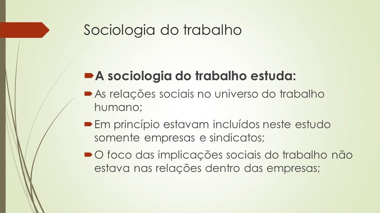 Sociologia do trabalho A sociologia do trabalho estuda: As relações sociais no universo do trabalho humano; Em princípio estavam incluídos neste estud