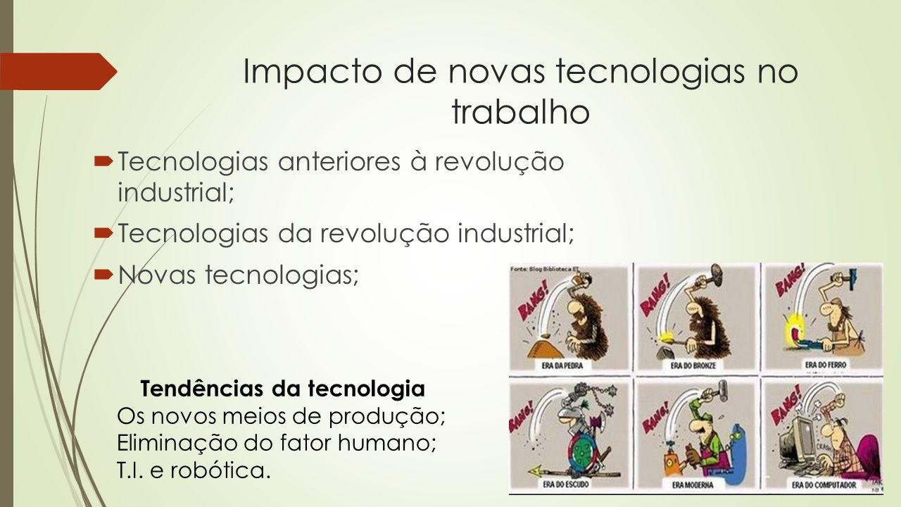 Impacto de novas tecnologias no trabalho Tecnologias anteriores à revolução industrial; Tecnologias da revolução industrial; Novas tecnologias; Tendên