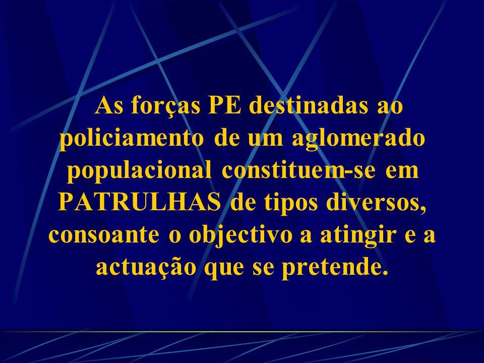 As forças PE destinadas ao policiamento de um aglomerado populacional constituem-se em PATRULHAS de tipos diversos, consoante o objectivo a atingir e