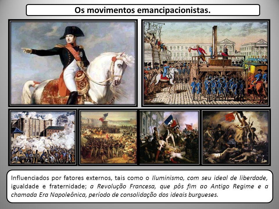Os movimentos emancipacionistas. Influenciados por fatores externos, tais como o Iluminismo, com seu ideal de liberdade, igualdade e fraternidade; a R