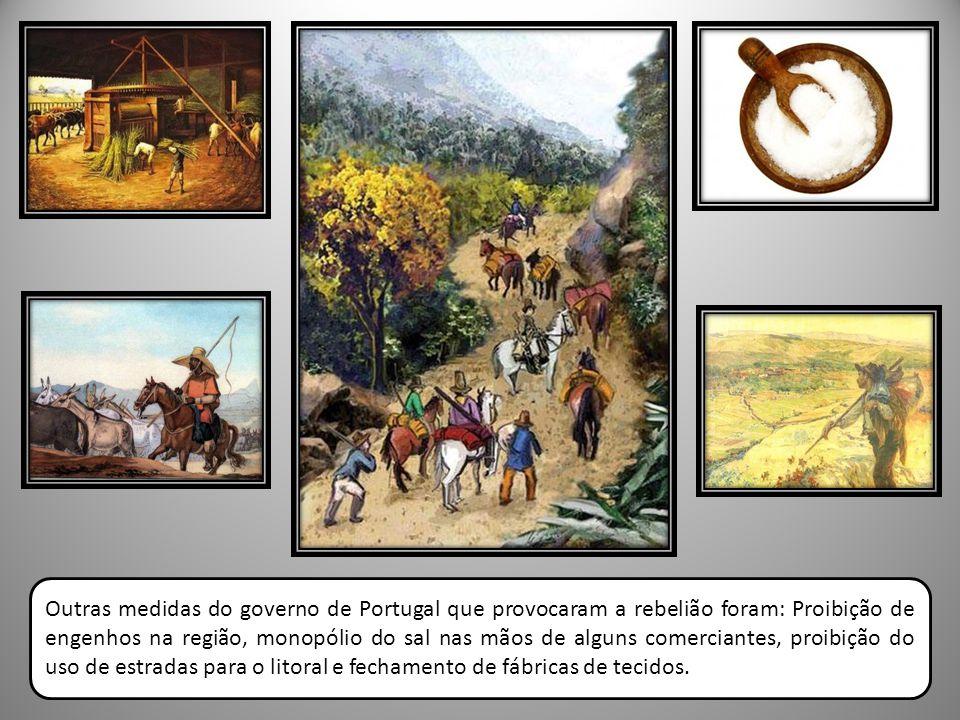 Outras medidas do governo de Portugal que provocaram a rebelião foram: Proibição de engenhos na região, monopólio do sal nas mãos de alguns comerciant