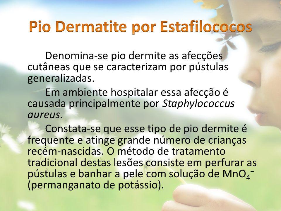 Denomina-se pio dermite as afecções cutâneas que se caracterizam por pústulas generalizadas. Em ambiente hospitalar essa afecção é causada principalme