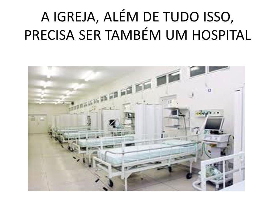 A IGREJA, ALÉM DE TUDO ISSO, PRECISA SER TAMBÉM UM HOSPITAL