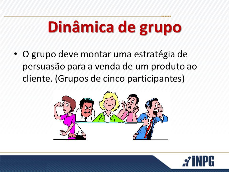 Dinâmica de grupo O grupo deve montar uma estratégia de persuasão para a venda de um produto ao cliente. (Grupos de cinco participantes)