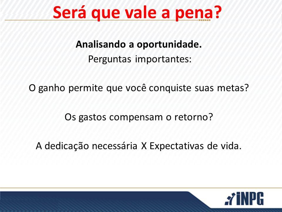Analisando a oportunidade. Perguntas importantes: O ganho permite que você conquiste suas metas? Os gastos compensam o retorno? A dedicação necessária