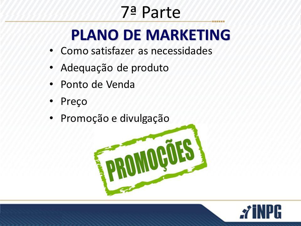 7ª Parte Como satisfazer as necessidades Adequação de produto Ponto de Venda Preço Promoção e divulgação PLANO DE MARKETING