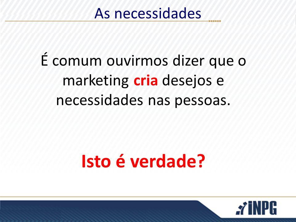 As necessidades É comum ouvirmos dizer que o marketing cria desejos e necessidades nas pessoas. Isto é verdade?