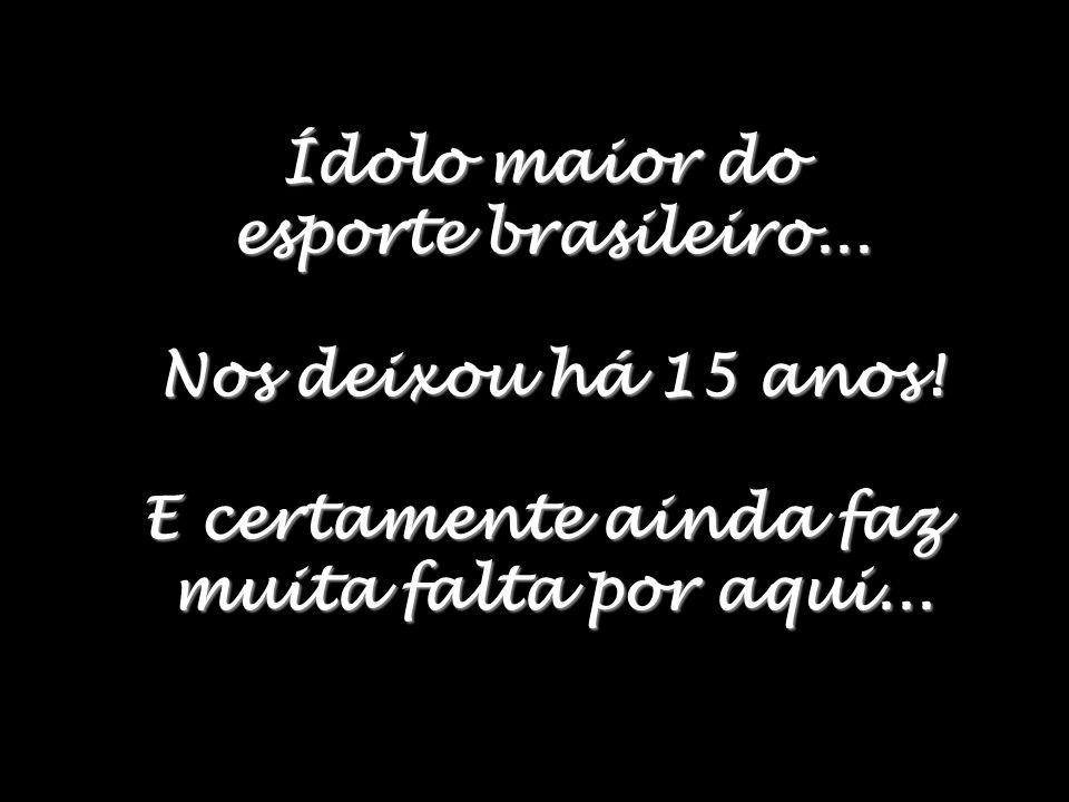 Ídolo maior do esporte brasileiro...Nos deixou há 15 anos.