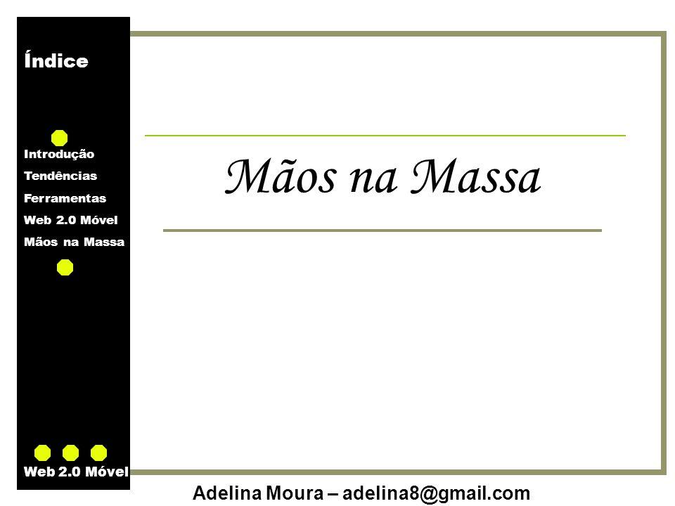 Índice Introdução Tendências Ferramentas Web 2.0 Móvel Mãos na Massa Adelina Moura – adelina8@gmail.com Web 2.0 Móvel Mãos na Massa