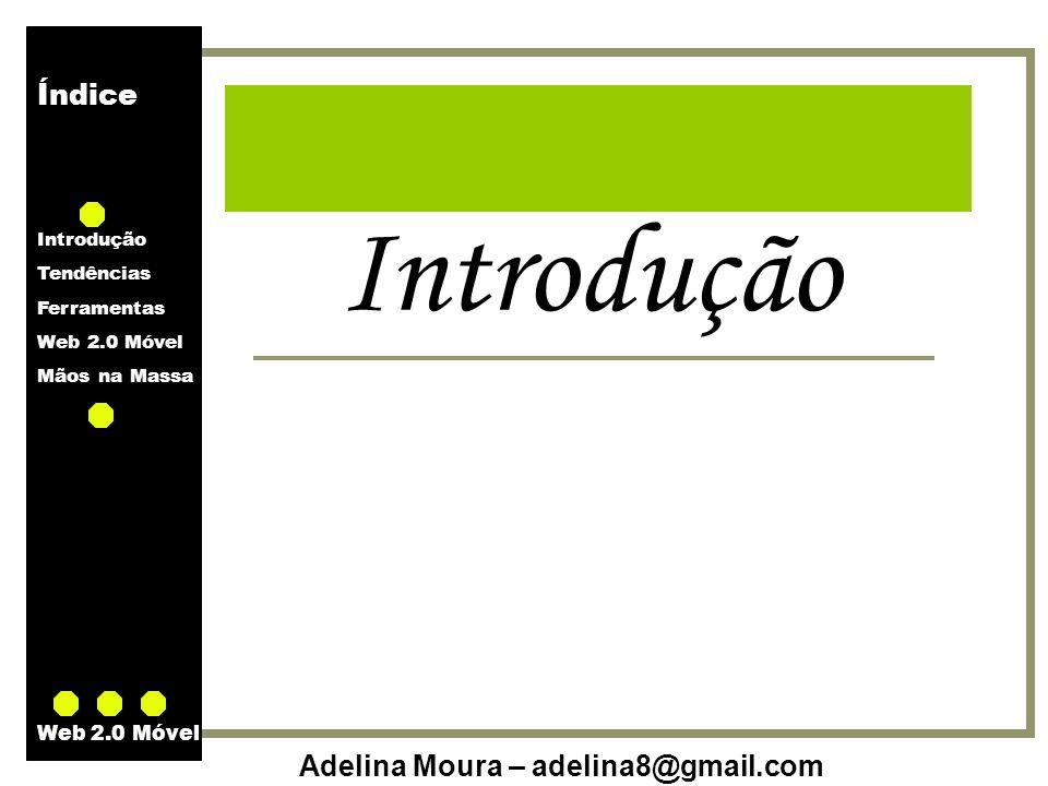 Índice Introdução Tendências Ferramentas Web 2.0 Móvel Mãos na Massa Adelina Moura – adelina8@gmail.com Web 2.0 Móvel O que é o mLearning.
