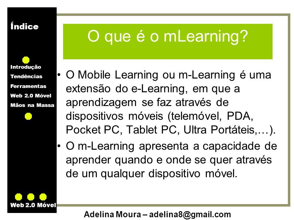 Índice Introdução Tendências Ferramentas Web 2.0 Móvel Mãos na Massa Adelina Moura – adelina8@gmail.com Web 2.0 Móvel O que é o mLearning? O Mobile Le