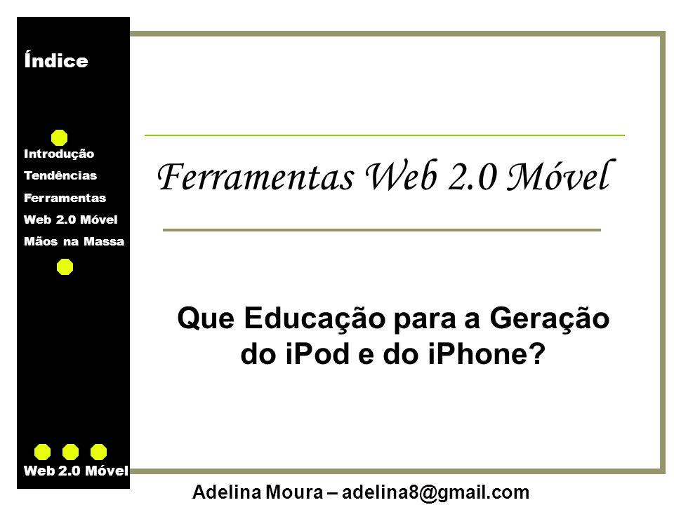 Índice Introdução Tendências Ferramentas Web 2.0 Móvel Mãos na Massa Adelina Moura – adelina8@gmail.com Web 2.0 Móvel Ferramentas Web 2.0 Móvel Busca Yahoo Mobile (m.yahoo.com)m.yahoo.com Live.com mobile (mobile.live.com)mobile.live.com Wikipedia Mobile (wikipedia.7val.com)wikipedia.7val.com Notícias Google Reader Mobile (www.google.com/reader/m/view)www.google.com/reader/m/view BBC Mobile (bbc.co.uk/mobile)bbc.co.uk/mobile